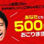 ダウンタウン浜田雅功が吉本タレントにおごる!一般人が500円分もらう方法は?