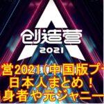 創造営2021(中国版プデュ)出演の日本人まとめ!日プ出身者や元ジャニーズも!