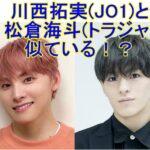 川西拓実(JO1)と松倉海斗(Travis Japan/トラジャ)は似ている!?